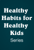Healthy Habits for Healthy Kids Series