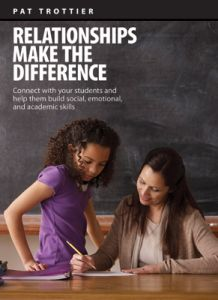 Relationships Make the Difference: Connect With Your Students and Help Them Build Social, Emotional, and Academic Skills