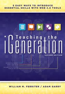 Teaching the iGeneration (Second Edition): Five Easy Ways to Introduce Essential Skills With Web 2.0 Tools
