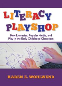 Literacy Playshop: New Literacies, Popular Media, and Play in the Early Childhood Classroom