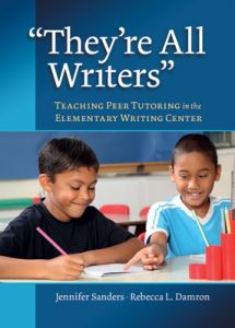 """""""They're All Writers"""" Teaching Peer Tutoring in the Elementary Writing Center"""