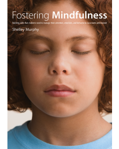 Fostering Mindfulness: Building Skills That Students Need to Manage Their Attention, Emotions, and Behaviour in Classrooms and Beyond