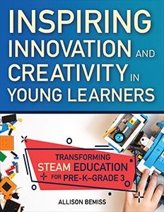 Inspiring Innovation and Creativity in Young Learners: Transforming STEAM Education for Pre-K-Grade 3