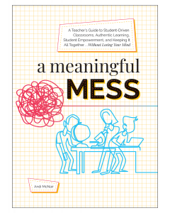 A Meaningful Mess: A Teacher's Guide to Student-Driven Classrooms, Authentic Learning, Student Empowerment, and Keeping It All Together Without Losing Your Mind