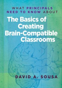 What Principals Need to Know About: The Basics of Creating Brain-Compatible Classrooms